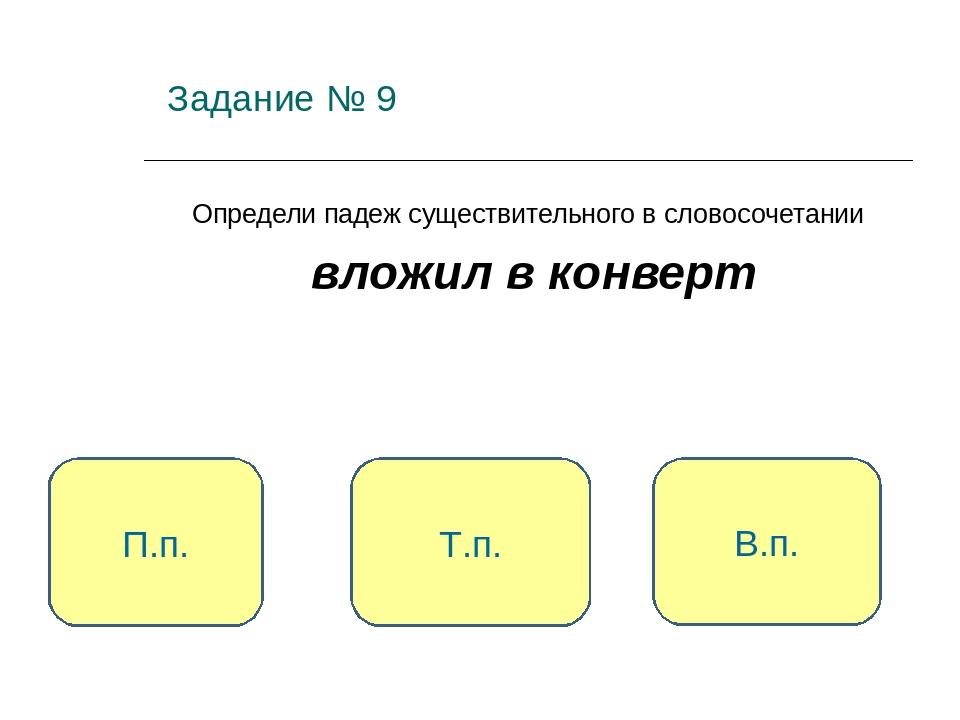 Задание № 9 Определи падеж существительного в словосочетании вложил в конвер...