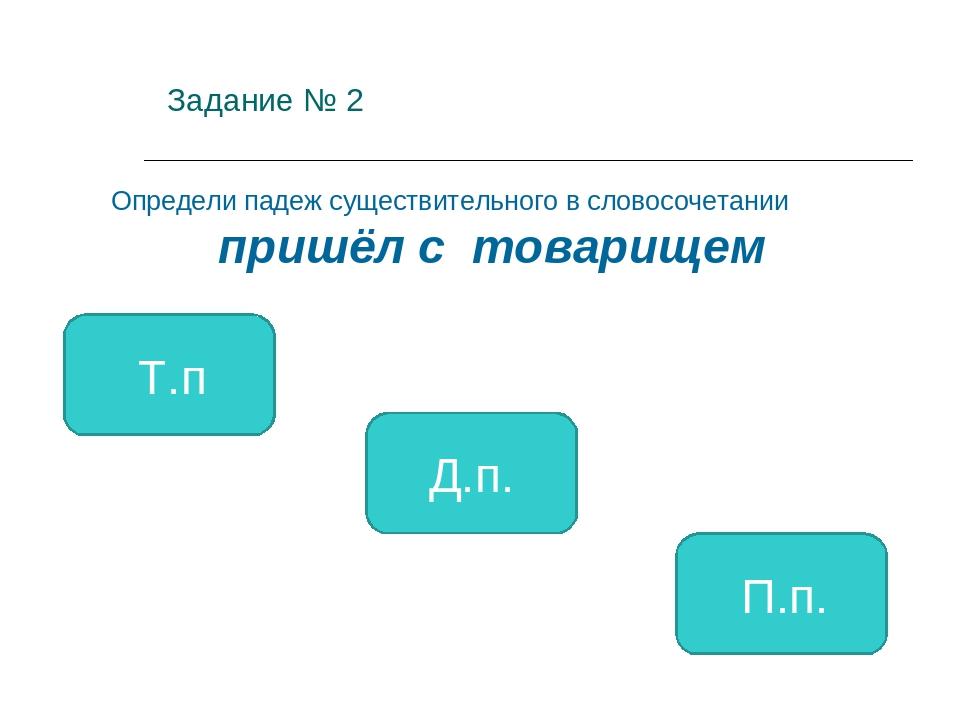 Задание № 2 Т.п Д.п. П.п. Определи падеж существительного в словосочетании п...