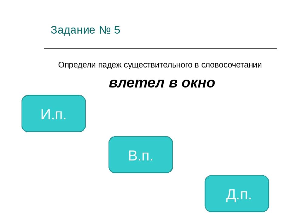 Задание № 5 Определи падеж существительного в словосочетании влетел в окно В...