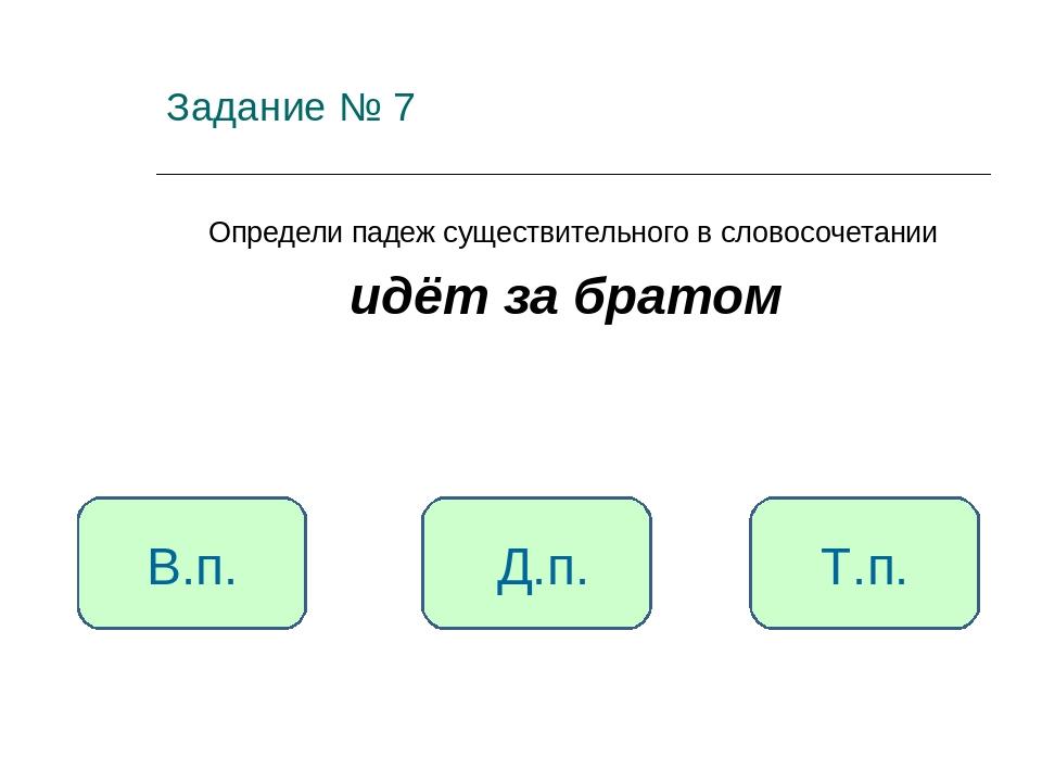 Задание № 7 Определи падеж существительного в словосочетании идёт за братом Т...