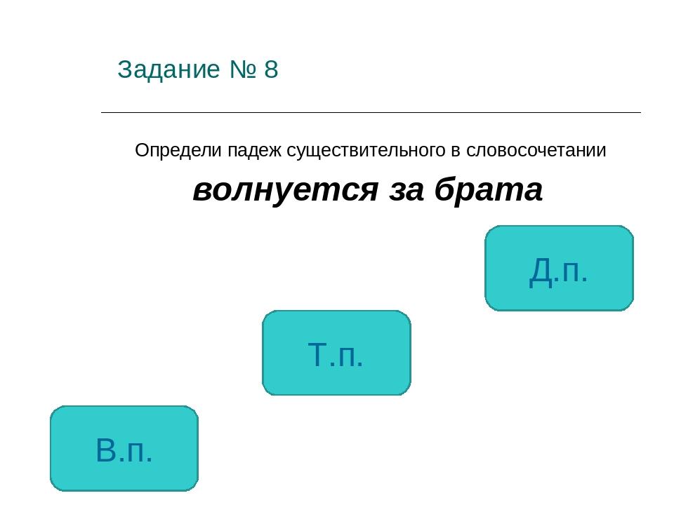 Задание № 8 Определи падеж существительного в словосочетании волнуется за бр...