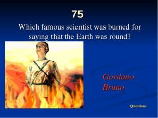 75 Which famous scientist was burned for saying that the Earth was round? Gor
