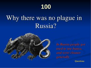 100 Why there was no plague in Russia? In Russia people got used to use banya