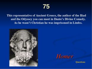 75 This representative of Ancient Greece, the author of the Iliad and the Ody