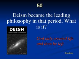 50 Deism became the leading philosophy in that period. What is it? God only c