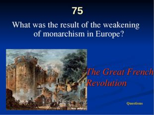 75 What was the result of the weakening of monarchism in Europe? The Great Fr