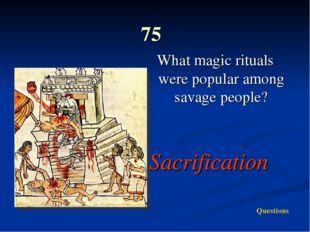 75 What magic rituals were popular among savage people? Sacrification Questi