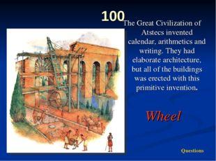 100 The Great Civilization of Atstecs invented calendar, arithmetics and writ