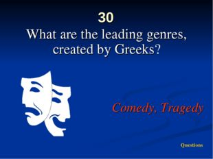 30 What are the leading genres, created by Greeks? Comedy, Tragedy Questions