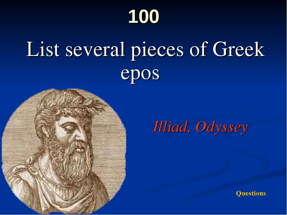100 List several pieces of Greek epos Illiad, Odyssey Questions