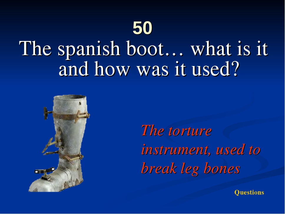 50 The spanish boot… what is it and how was it used? The torture instrument,...
