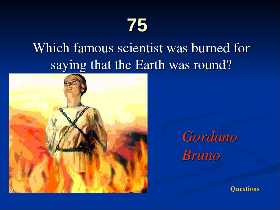 75 Which famous scientist was burned for saying that the Earth was round? Gor...