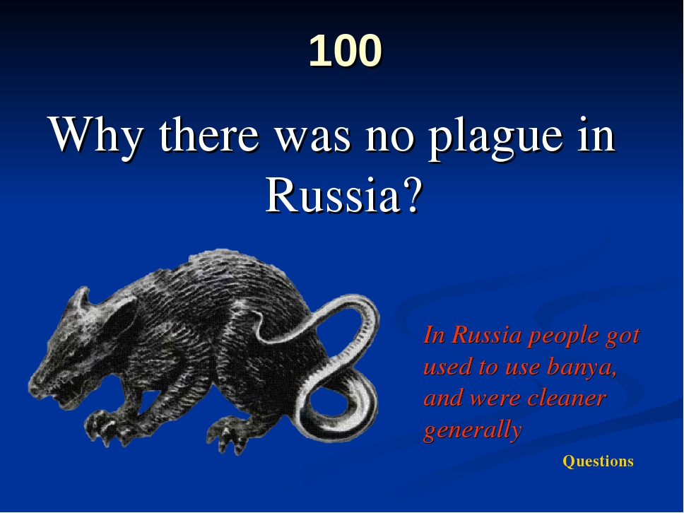 100 Why there was no plague in Russia? In Russia people got used to use banya...