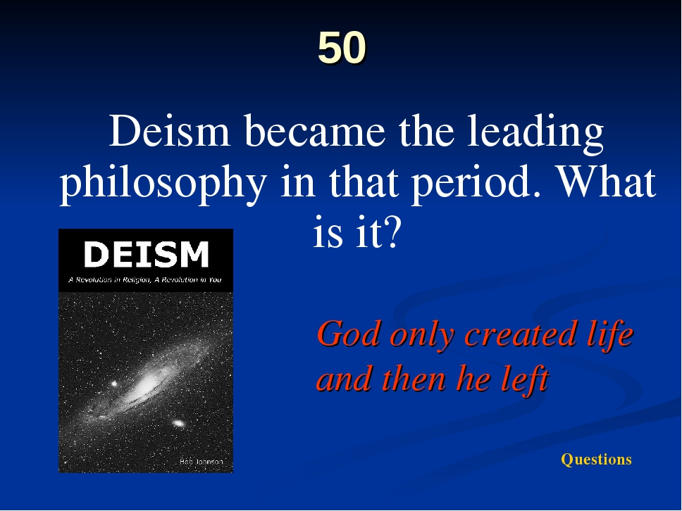 50 Deism became the leading philosophy in that period. What is it? God only c...