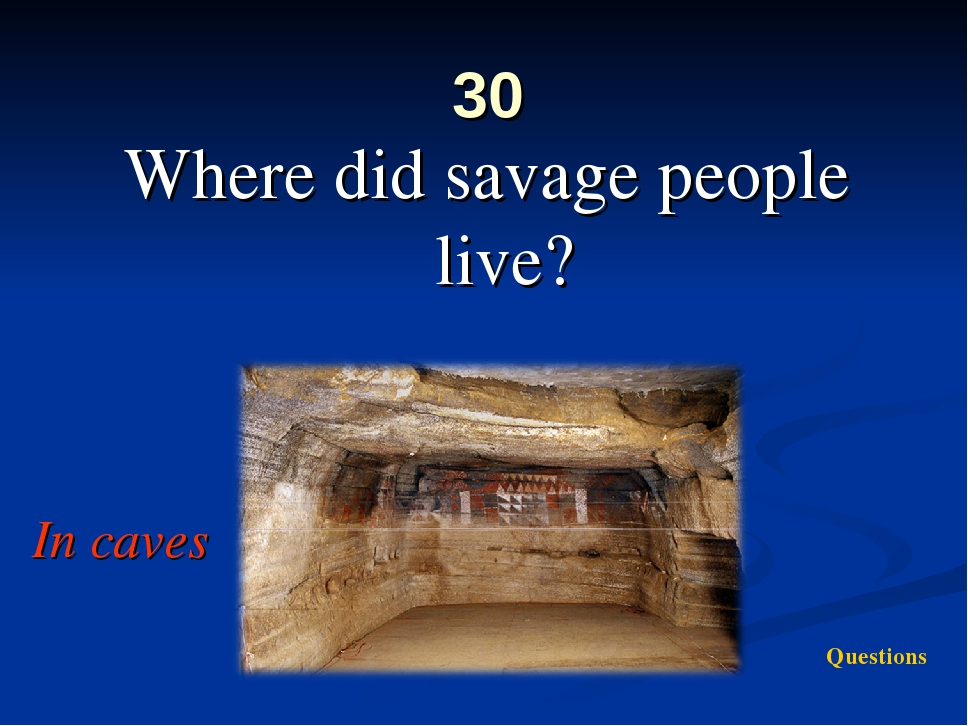 30 Where did savage people live? In caves Questions