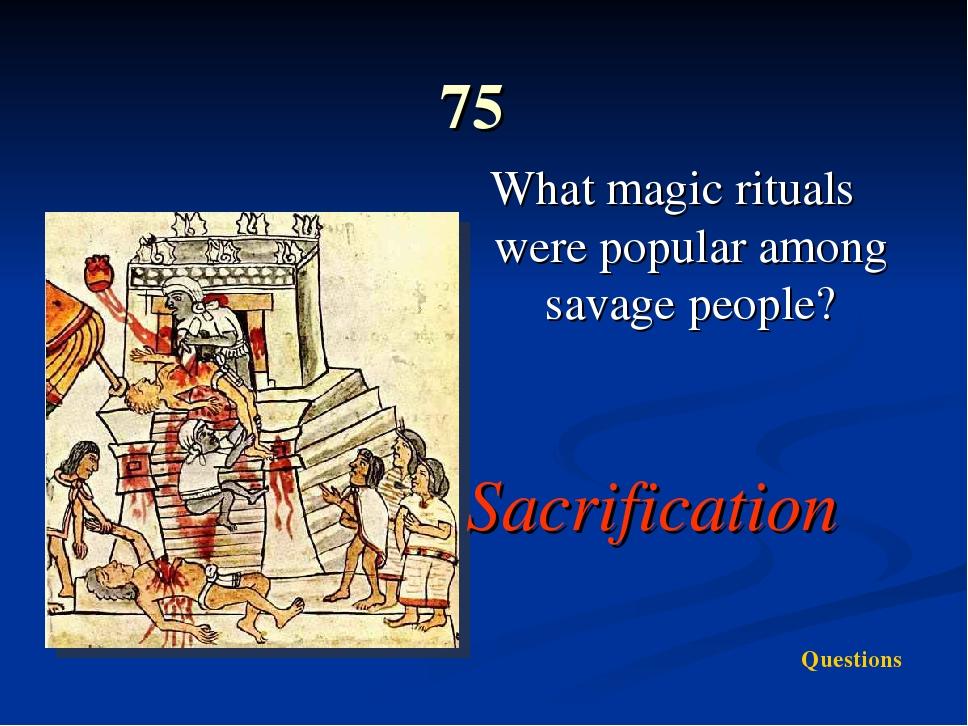 75 What magic rituals were popular among savage people? Sacrification Questi...