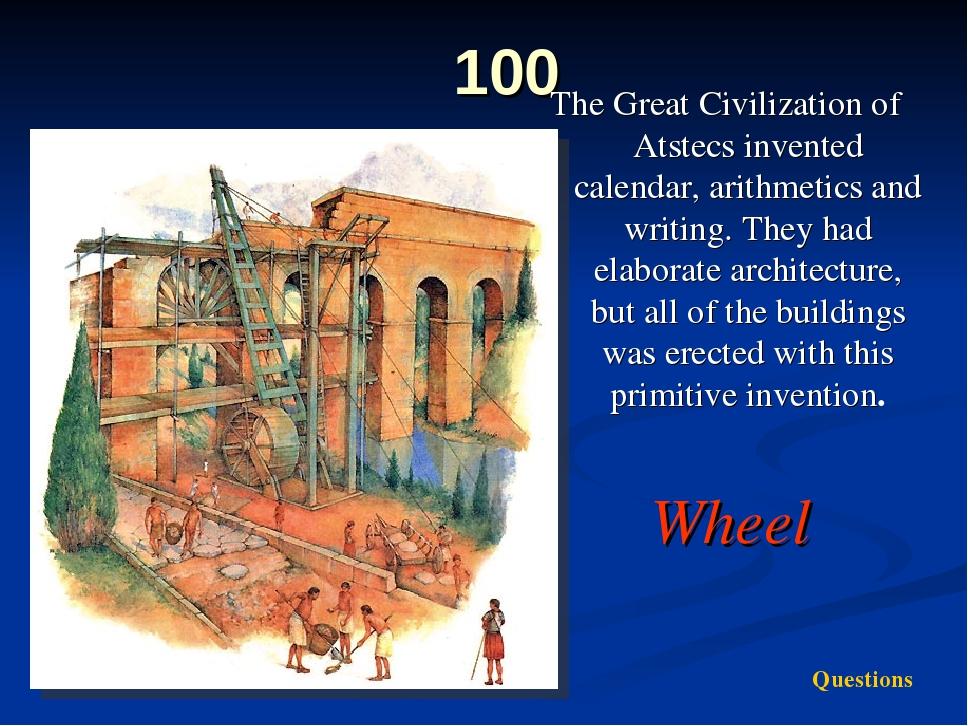 100 The Great Civilization of Atstecs invented calendar, arithmetics and writ...
