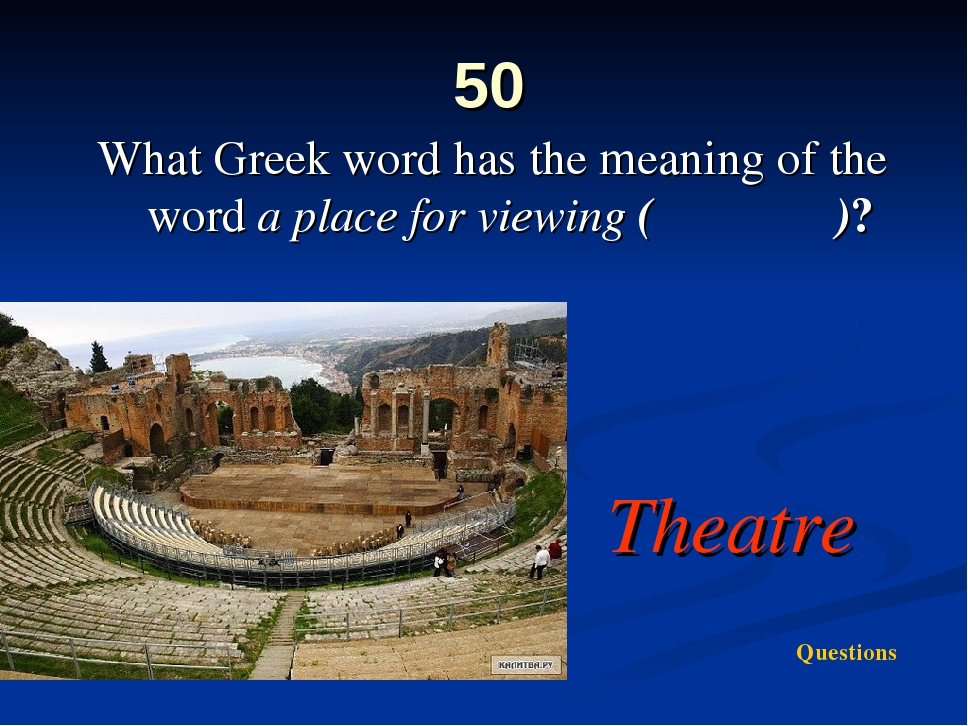 50 What Greek word has the meaning of the word a place for viewing (θέατρον)?...