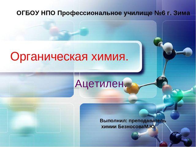 Органическая химия. Ацетилен. ОГБОУ НПО Профессиональное училище №6 г. Зима В...