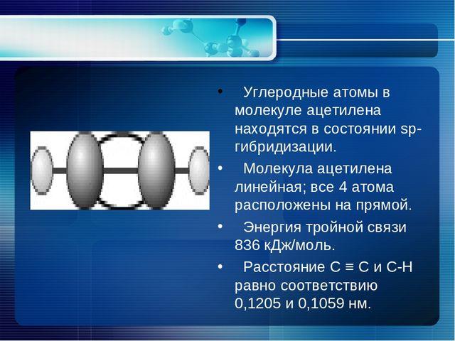 Углеродные атомы в молекуле ацетилена находятся в состоянии sp-гибридизации....