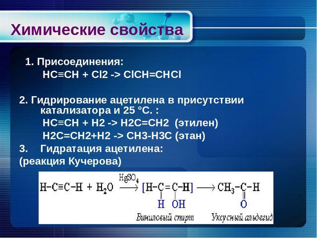 Химические свойства 1. Присоединения: HC≡CH + Cl2 -> СlСН=СНСl 2. Гидрировани...