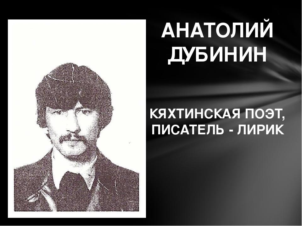 АНАТОЛИЙ ДУБИНИН КЯХТИНСКАЯ ПОЭТ, ПИСАТЕЛЬ - ЛИРИК