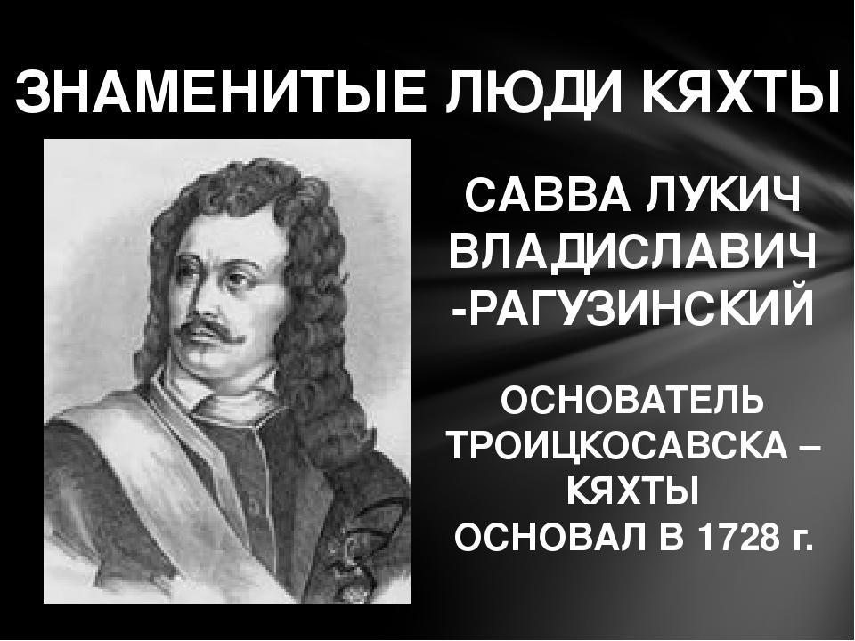 ЗНАМЕНИТЫЕ ЛЮДИ КЯХТЫ САВВА ЛУКИЧ ВЛАДИСЛАВИЧ-РАГУЗИНСКИЙ ОСНОВАТЕЛЬ ТРОИЦКОС...