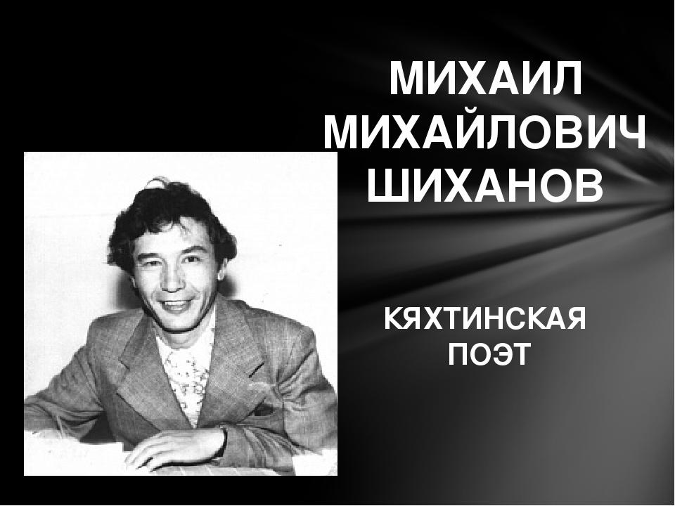 МИХАИЛ МИХАЙЛОВИЧ ШИХАНОВ КЯХТИНСКАЯ ПОЭТ