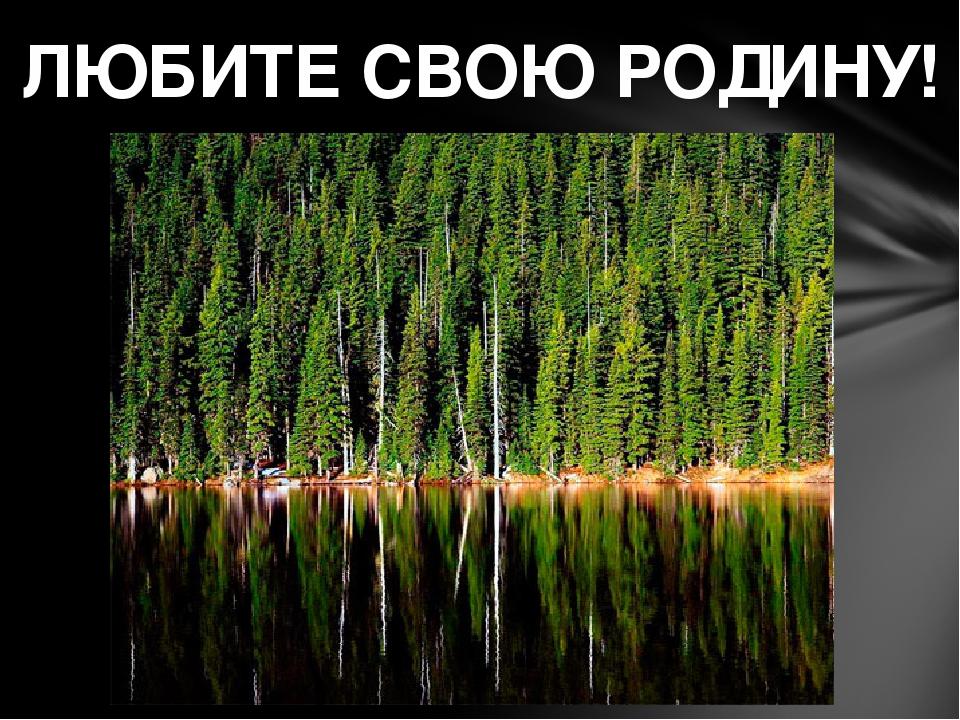 ЛЮБИТЕ СВОЮ РОДИНУ!