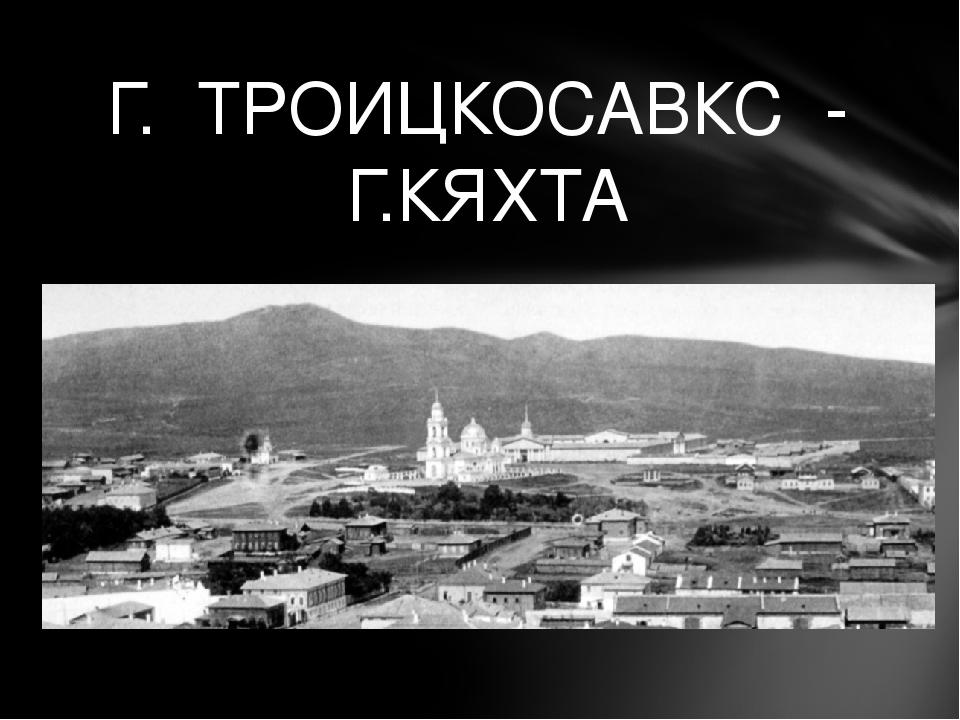 Г. ТРОИЦКОСАВКС - Г.КЯХТА