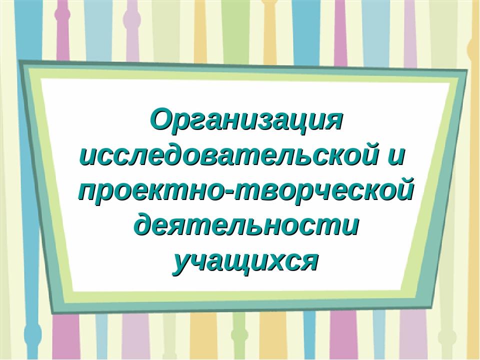 Организация исследовательской и проектно-творческой деятельности учащихся