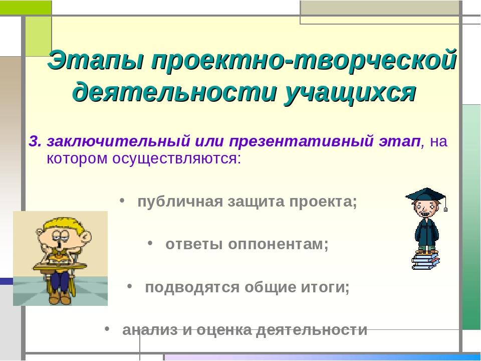 Этапы проектно-творческой деятельности учащихся 3. заключительный или презен...