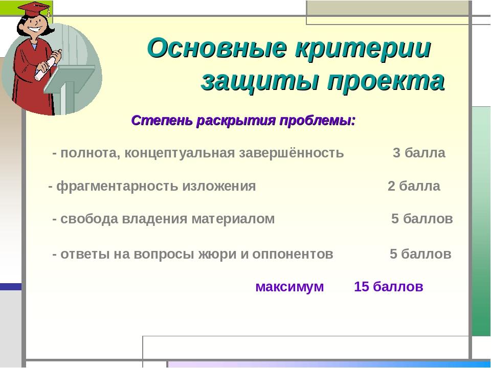 Основные критерии защиты проекта Степень раскрытия проблемы: - полнота, конц...