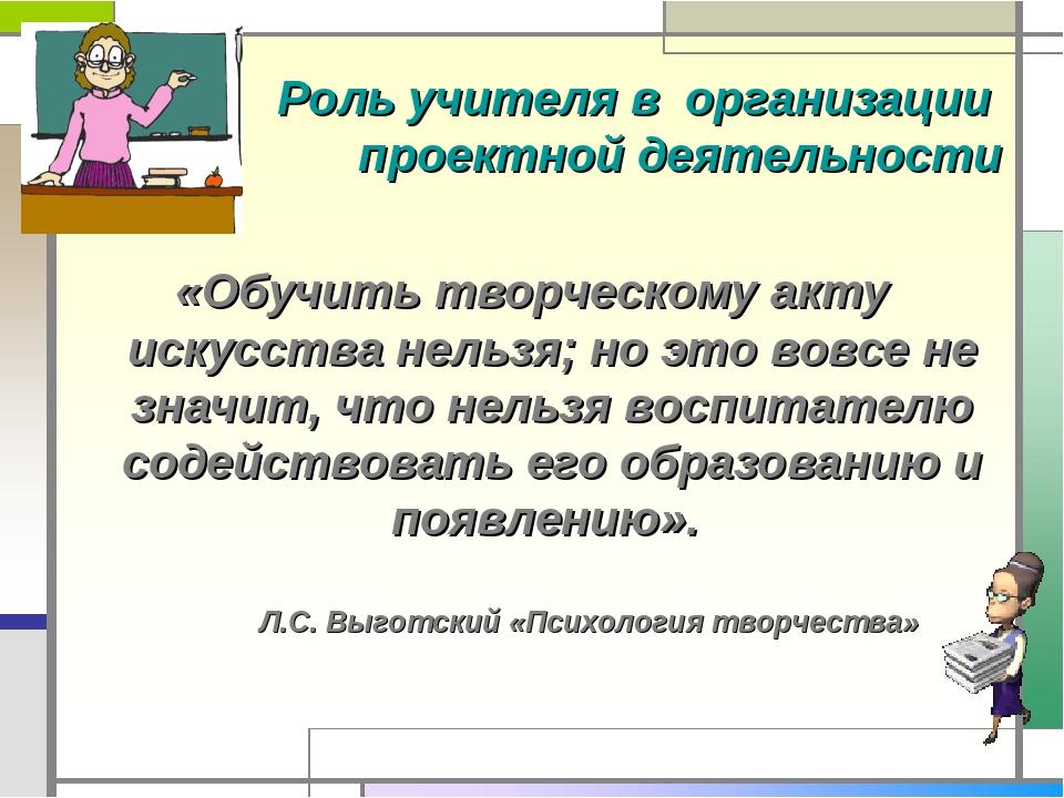 Роль учителя в организации проектной деятельности «Обучить творческому акту...
