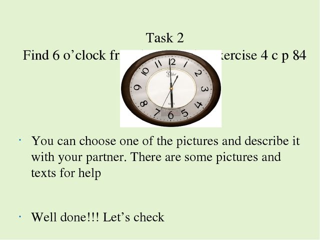 Task 2 Find 6 o'clock friend and do the exercise 4 c p 84 You can choose one...