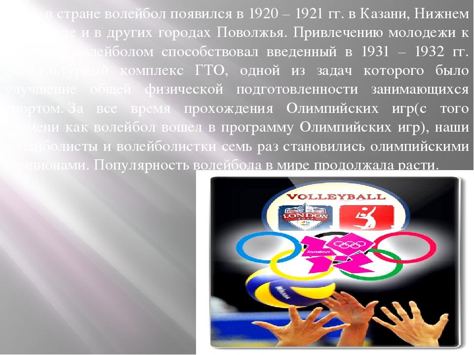 У нас в стране волейбол появился в 1920 – 1921 гг. в Казани, Нижнем Новгороде...