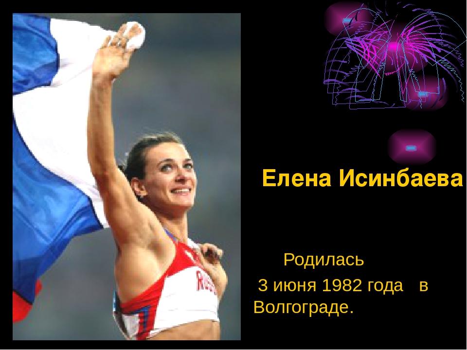 Родилась 3 июня 1982 года в Волгограде. Елена Исинбаева
