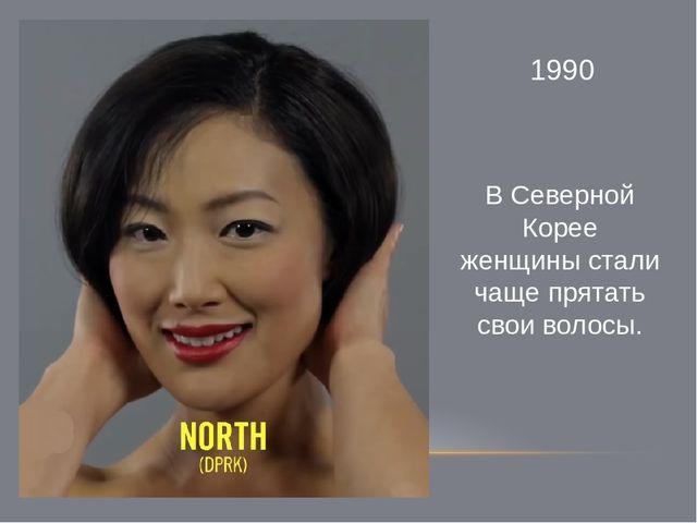 1990 В Северной Корее женщины стали чаще прятать свои волосы.
