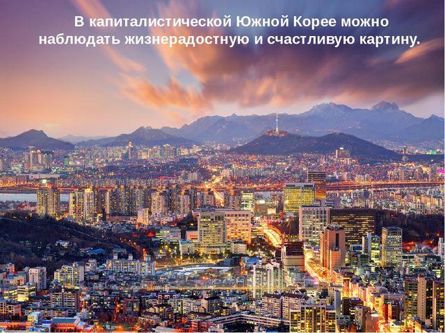 В капиталистической Южной Корее можно наблюдать жизнерадостную и счастливую...