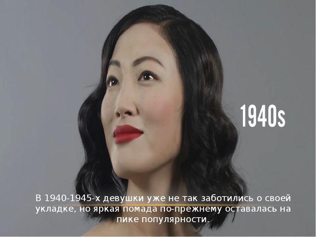 В 1940-1945-х девушки уже не так заботились о своей укладке, но яркая помада...