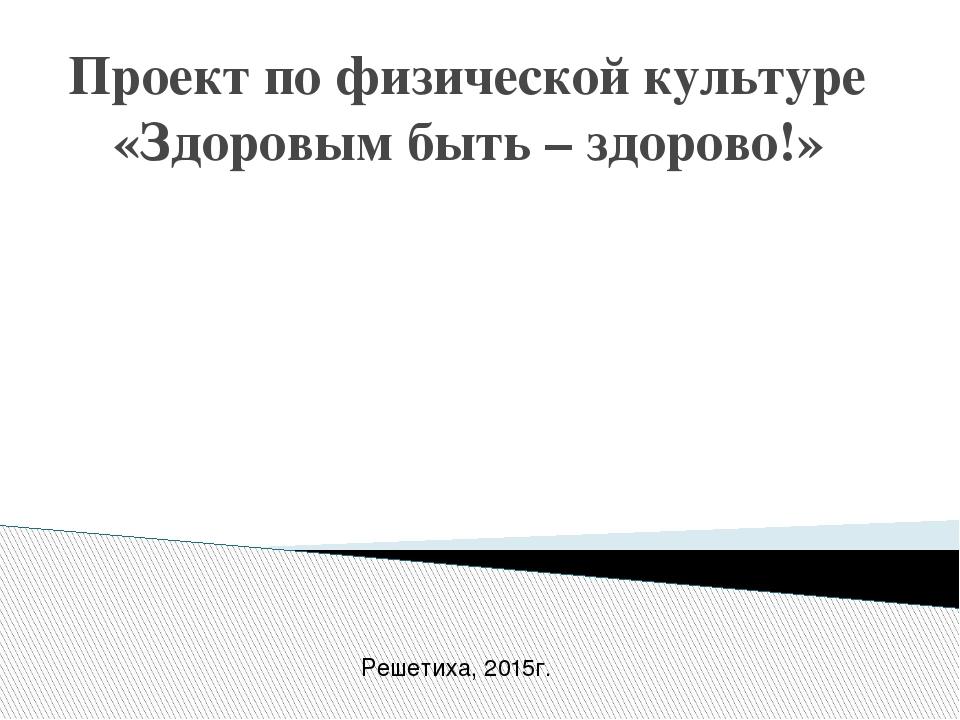 Проект по физической культуре «Здоровым быть – здорово!» Решетиха, 2015г.