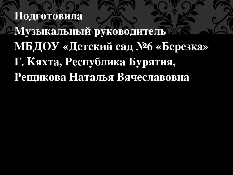 Подготовила Музыкальный руководитель МБДОУ «Детский сад №6 «Березка» Г. Кяхта...