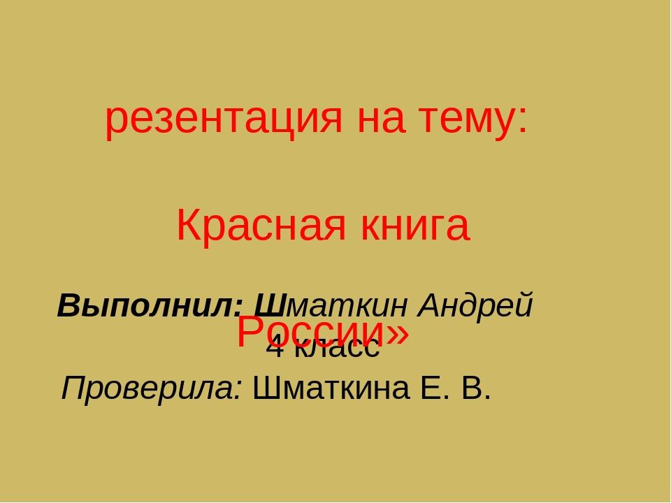 Выполнил: Шматкин Андрей 4 класс Проверила: Шматкина Е. В. Презентация на тем...