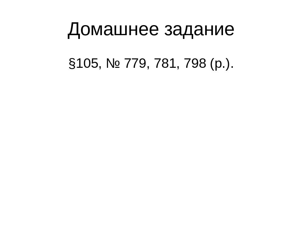 Домашнее задание §105, № 779, 781, 798 (р.).