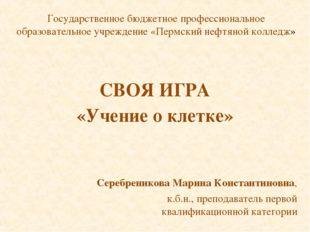 СВОЯ ИГРА «Учение о клетке» Серебреникова Марина Константиновна, к.б.н., преп