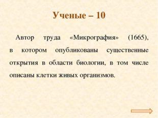 Ученые – 10 Автор труда «Микрография» (1665), в котором опубликованы существе