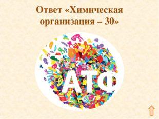 Ответ «Химическая организация – 30»