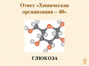 Ответ «Химическая организация – 40» ГЛЮКОЗА