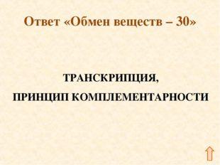 Ответ «Обмен веществ – 30» ТРАНСКРИПЦИЯ, ПРИНЦИП КОМПЛЕМЕНТАРНОСТИ