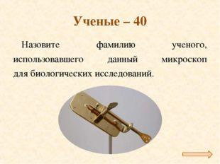 Ученые – 40 Назовите фамилию ученого, использовавшего данный микроскоп для би